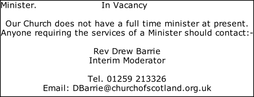 Minister.                     In Vacancy  Our Church does not have a full time minister at present. Anyone requiring the services of a Minister should contact:-  Rev Drew Barrie Interim Moderator  Tel. 01259 213326 Email: DBarrie@churchofscotland.org.uk